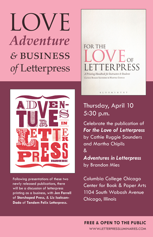 Love, Adventure, and Business of Letterpress: Thursday, April 10 at 5:30 pm. Celebrate the publication of For the Love of Letterpress by Cathie Ruggie Saunders and Martha Chiplis & Adventures in Letterpress by Brandon Mies. Following presentations of these two newly released publications will be a discussion of letterpress printing as a business, with Jen Farrell of Starshaped Press & Liz Isakson-Dado of Tandem Felix Letterpress. Free & open to the public. Columbia College Chicago Center for Book & Paper Arts, 1104 South Wabash Avenue, Chicago, Illinois